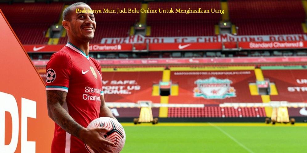 Praktisnya Main Judi Bola Online Untuk Menghasilkan Uang