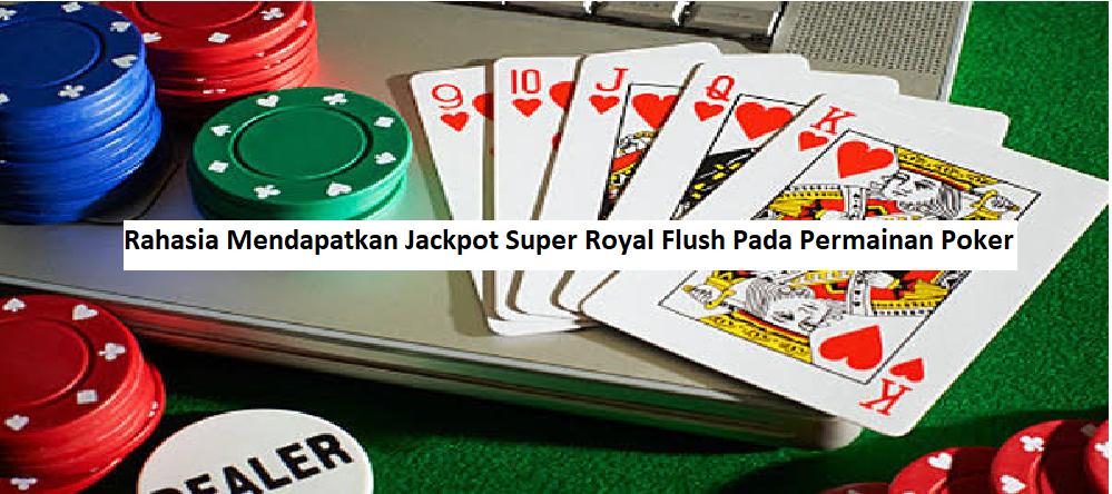 Rahasia Mendapatkan Jackpot Super Royal Flush Pada Permainan Poker